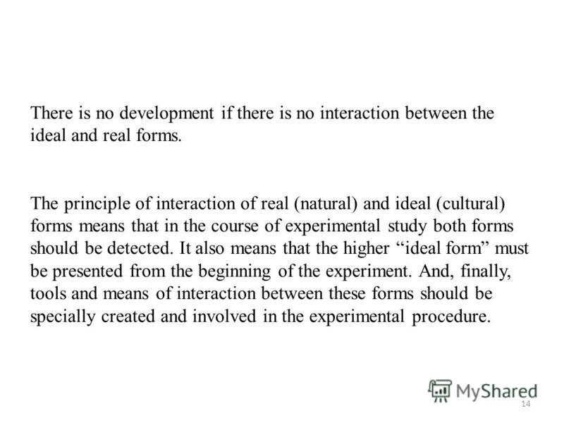 14 There is no development if there is no interaction between the ideal and real forms. The principle of interaction of real (natural) and ideal (cultural) forms means that in the course of experimental study both forms should be detected. It also me