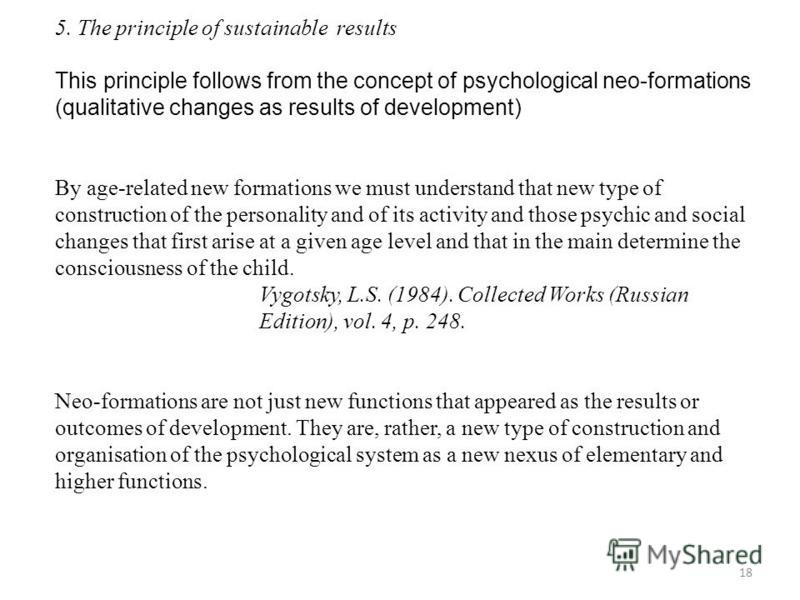 18 5. The principle of sustainable results This principle follows from the concept of psychological neo-formations (qualitative changes as results of development) By age-related new formations we must understand that new type of construction of the p