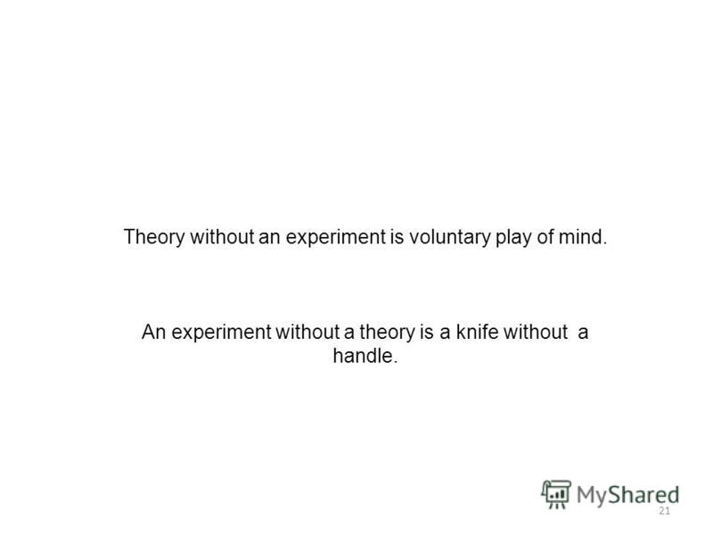21 Theory without an experiment is voluntary play of mind. An experiment without a theory is a knife without a handle.