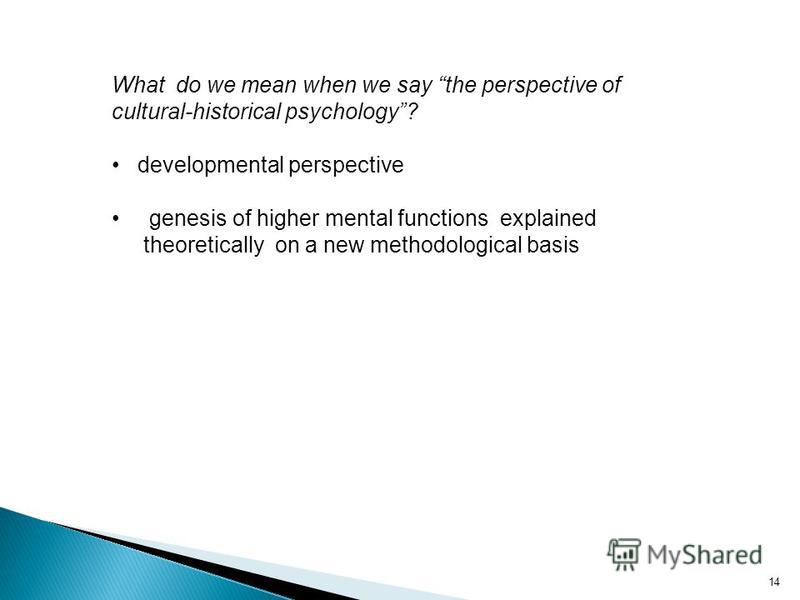 14 What do we mean when we say the perspective of cultural-historical psychology? developmental perspective genesis of higher mental functions explained theoretically on a new methodological basis