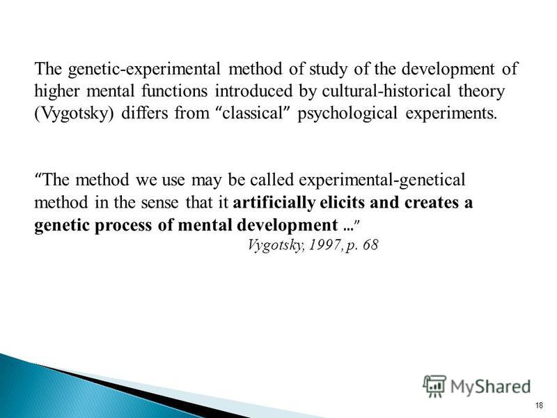 18 The genetic-experimental method of study of the development of higher mental functions introduced by cultural-historical theory (Vygotsky) differs from classical psychological experiments. The method we use may be called experimental-genetical met