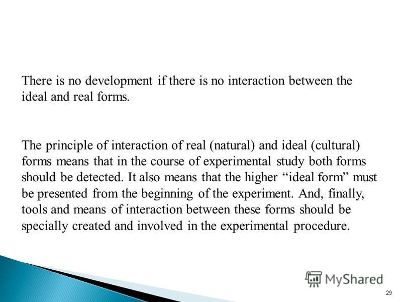 29 There is no development if there is no interaction between the ideal and real forms. The principle of interaction of real (natural) and ideal (cultural) forms means that in the course of experimental study both forms should be detected. It also me