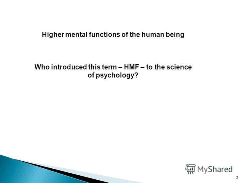 Higher mental functions of the human being Who introduced this term – HMF – to the science of psychology? 3