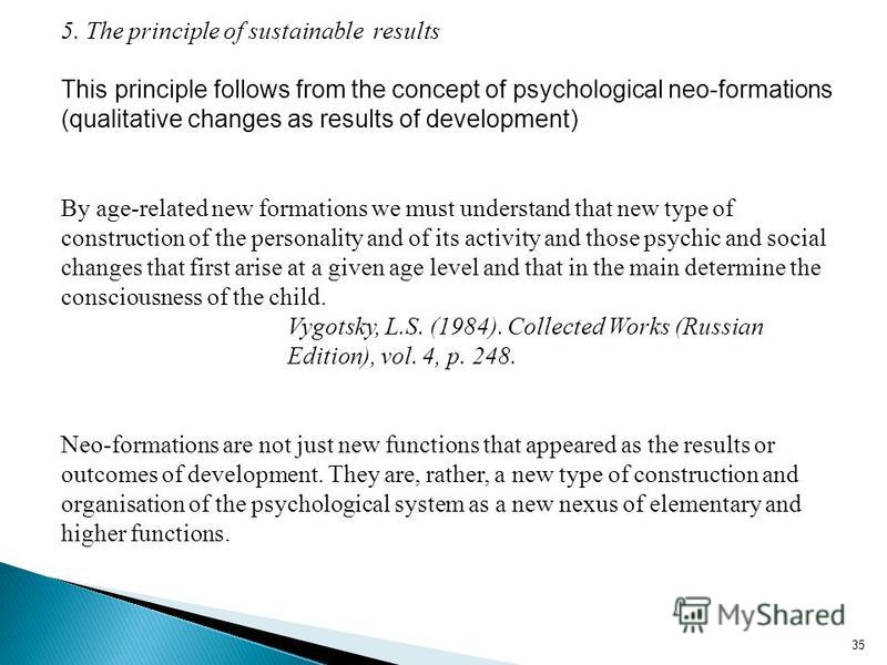 35 5. The principle of sustainable results This principle follows from the concept of psychological neo-formations (qualitative changes as results of development) By age-related new formations we must understand that new type of construction of the p