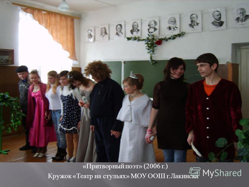 « Притворный поэт » (2006 г.) Кружок « Театр на стульях » МОУ ООШ г. Лакинска