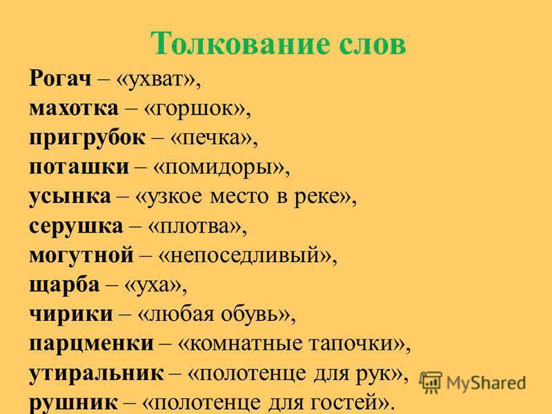 Толкование слов Рогач – «ухват», махотка – «горшок», пригрубок – «печка», поташки – «помидоры», усынка – «узкое место в реке», серушка – «плотва», могутной – «непоседливый», щерба – «уха», чирики – «любая обувь», парцменки – «комнатные тапочки», утир