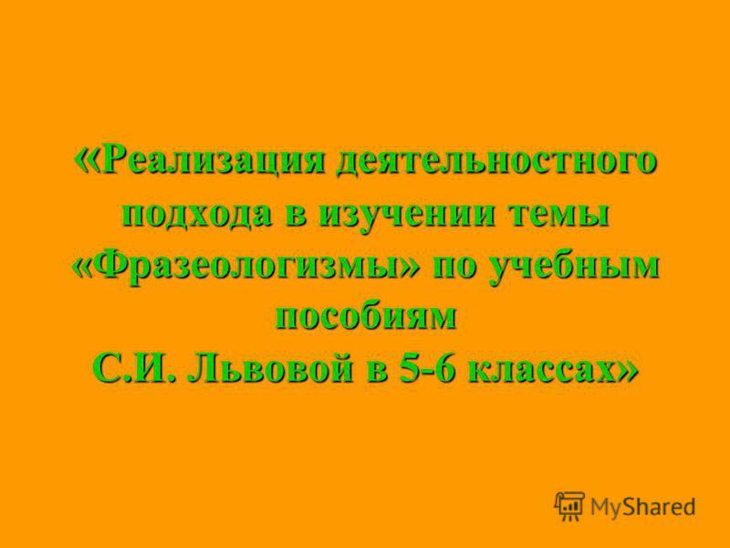 « Реализация деятельностного подхода в изучении темы «Фразеологизмы» по учебным пособиям С.И. Львовой в 5-6 классах »