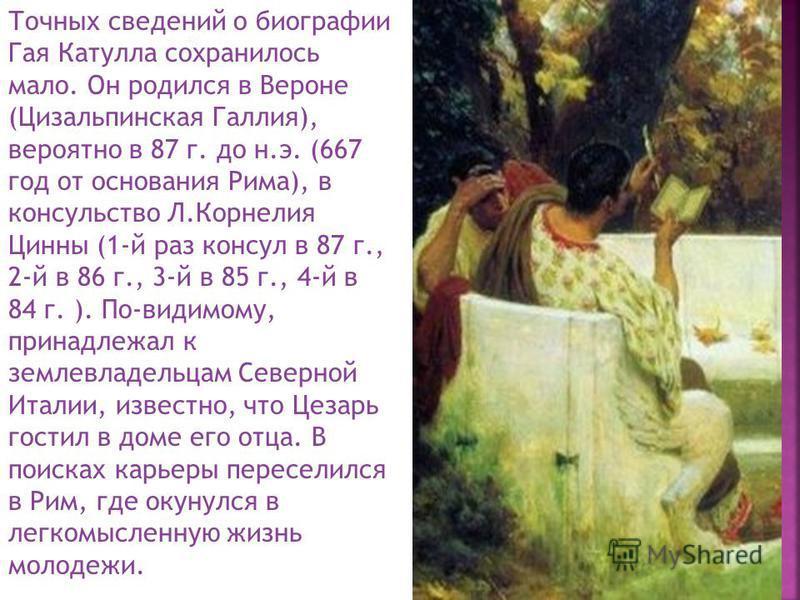 Точных сведений о биографии Гая Катулла сохранилось мало. Он родился в Вероне (Цизальпинская Галлия), вероятно в 87 г. до н.э. (667 год от основания Рима), в консульство Л.Корнелия Цинны (1-й раз консул в 87 г., 2-й в 86 г., 3-й в 85 г., 4-й в 84 г.