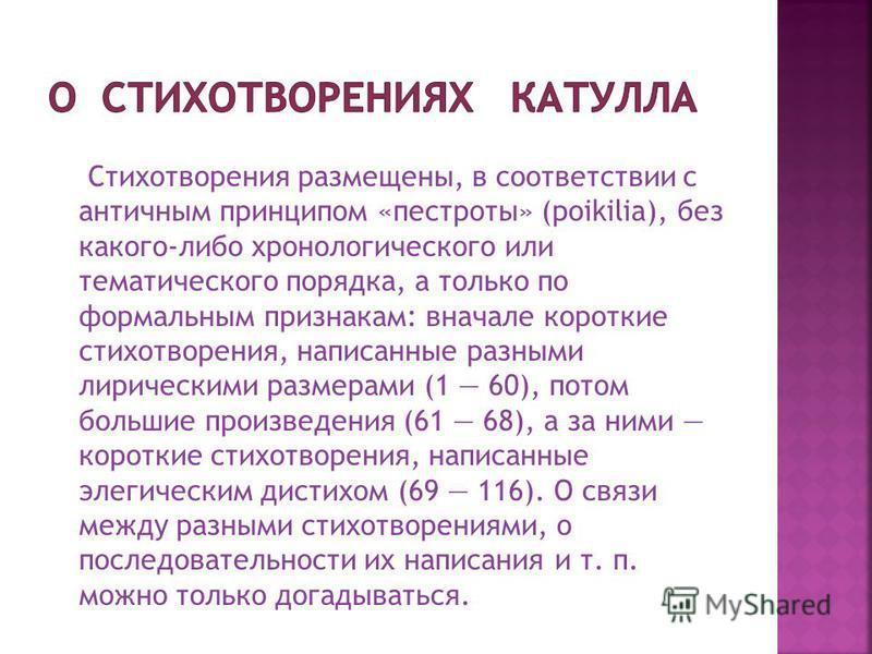 Стихотворения размещены, в соответствии с античным принципом «пестроты» (poikilia), без какого-либо хронологического или тематического порядка, а только по формальным признакам: вначале короткие стихотворения, написанные разными лирическими размерами