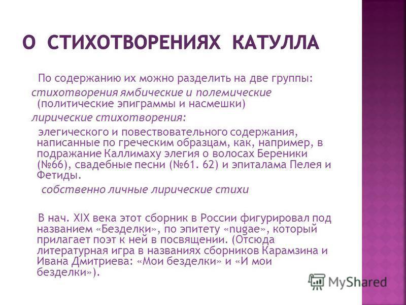 По содержанию их можно разделить на две группы: стихотворения ямбические и полемические (политические эпиграммы и насмешки) лирические стихотворения: элегического и повествовательного содержания, написанные по греческим образцам, как, например, в под