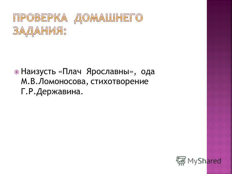 Наизусть «Плач Ярославны», ода М.В.Ломоносова, стихотворение Г.Р.Державина.