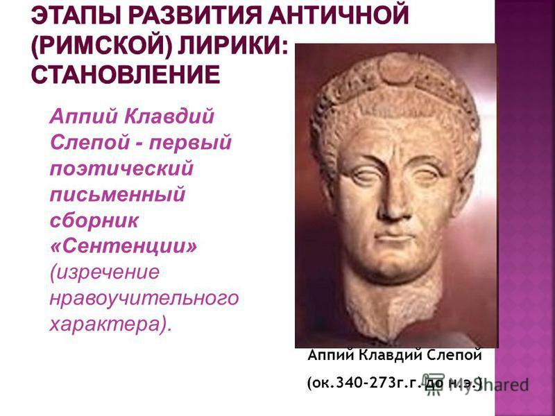 Аппий Клавдий Слепой (ок.340-273 г.г. до н.э.) Аппий Клавдий Слепой - первый поэтический письменный сборник «Сентенции» (изречение нравоучительного характера).