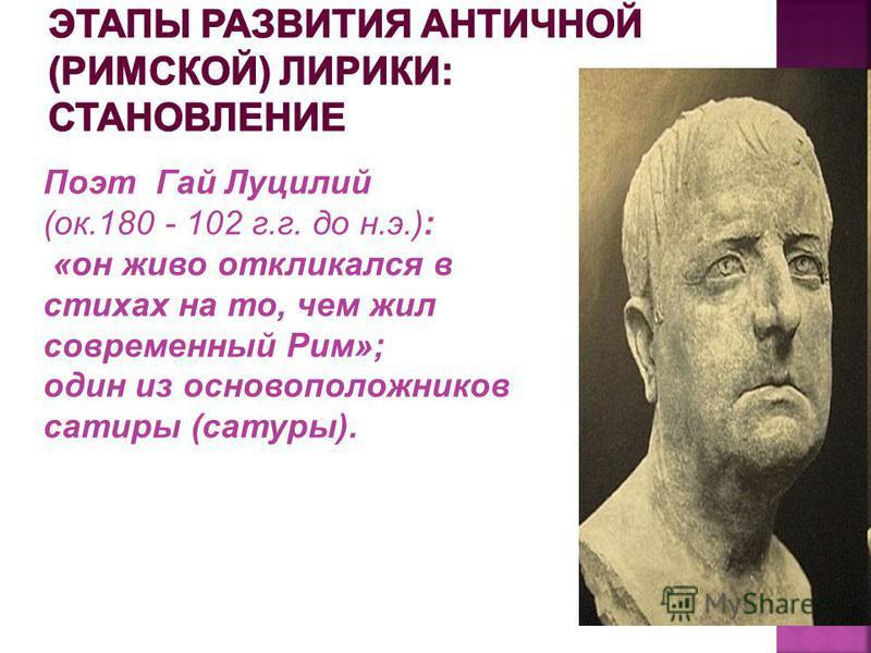 Поэт Гай Луцилий (ок.180 - 102 г.г. до н.э.): «он живо откликался в стихах на то, чем жил современный Рим»; один из основоположников сатиры (сатуры).