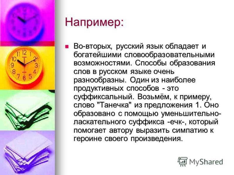 Например: Во-вторых, русский язык обладает и богатейшими словообразовательными возможностями. Способы образования слов в русском языке очень разнообразны. Один из наиболее продуктивных способов - это суффиксальный. Возьмём, к примеру, слово