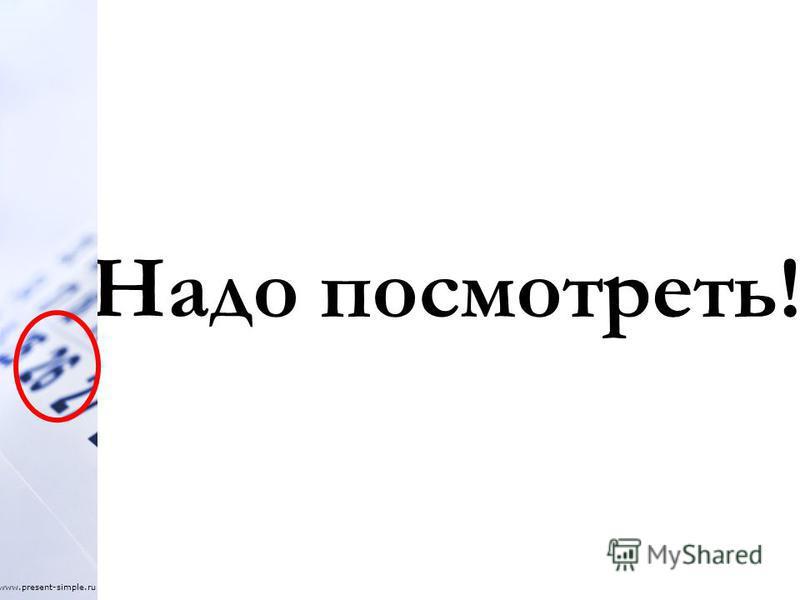 Надо посмотреть! www.present-simple.ru
