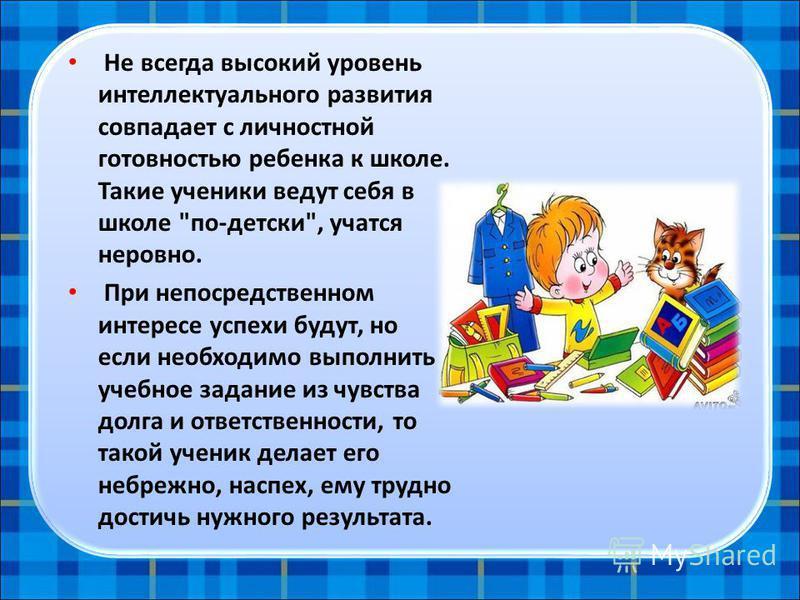 Не всегда высокий уровень интеллектуального развития совпадает с личностной готовностью ребенка к школе. Такие ученики ведут себя в школе