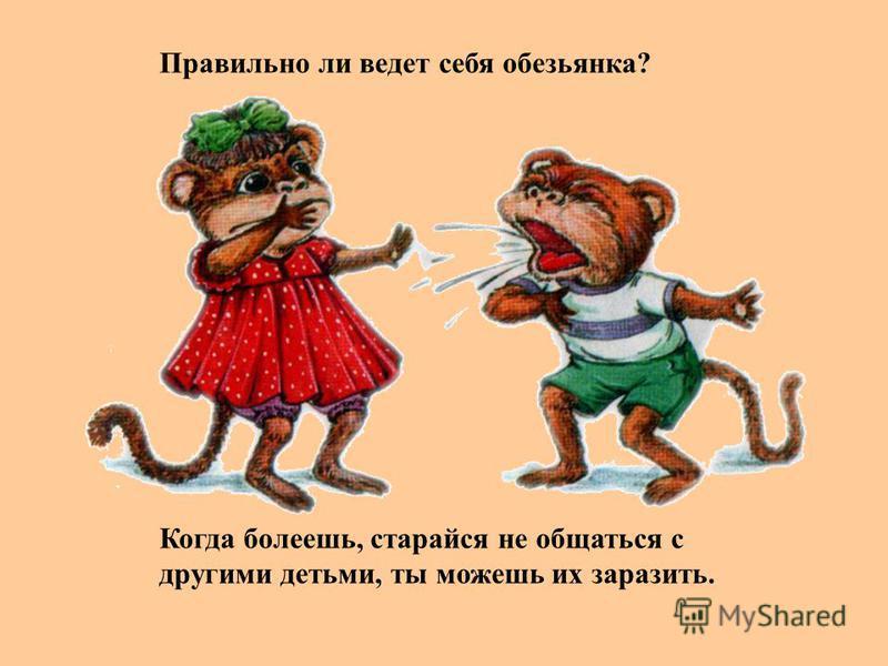 Правильно ли ведет себя обезьянка? Когда болеешь, старайся не общаться с другими детьми, ты можешь их заразить.
