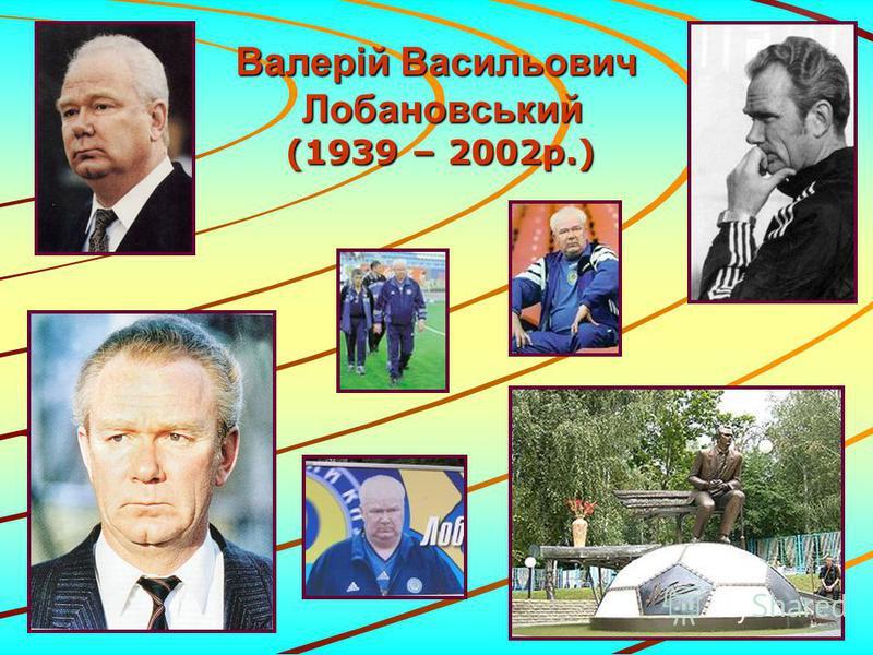 Валерій Васильович Лобановський (1939 – 2002р.) (1939 – 2002р.)