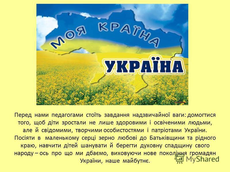 Перед нами педагогами стоїть завдання надзвичайної ваги: домогтися того, щоб діти зростали не лише здоровими і освіченими людьми, але й свідомими, творчими особистостями і патріотами України. Посіяти в маленькому серці зерно любові до Батьківщини та
