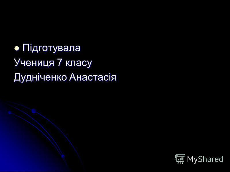 Підготувала Підготувала Учениця 7 класу Дудніченко Анастасія