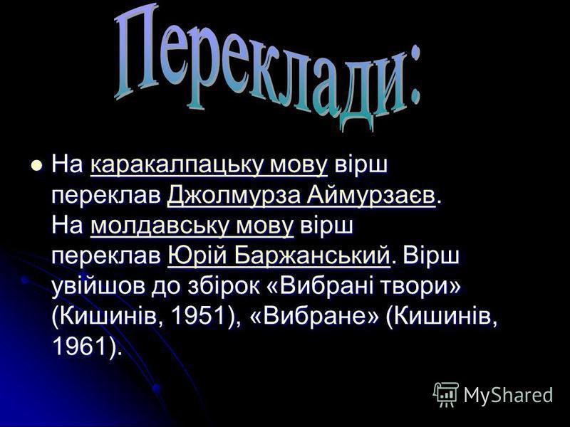 На каракалпацьку мову вірш переклав Джолмурза Аймурзаєв. На молдавську мову вірш переклав Юрій Баржанський. Вірш увійшов до збірок «Вибрані твори» (Кишинів, 1951), «Вибране» (Кишинів, 1961). На каракалпацьку мову вірш переклав Джолмурза Аймурзаєв. На