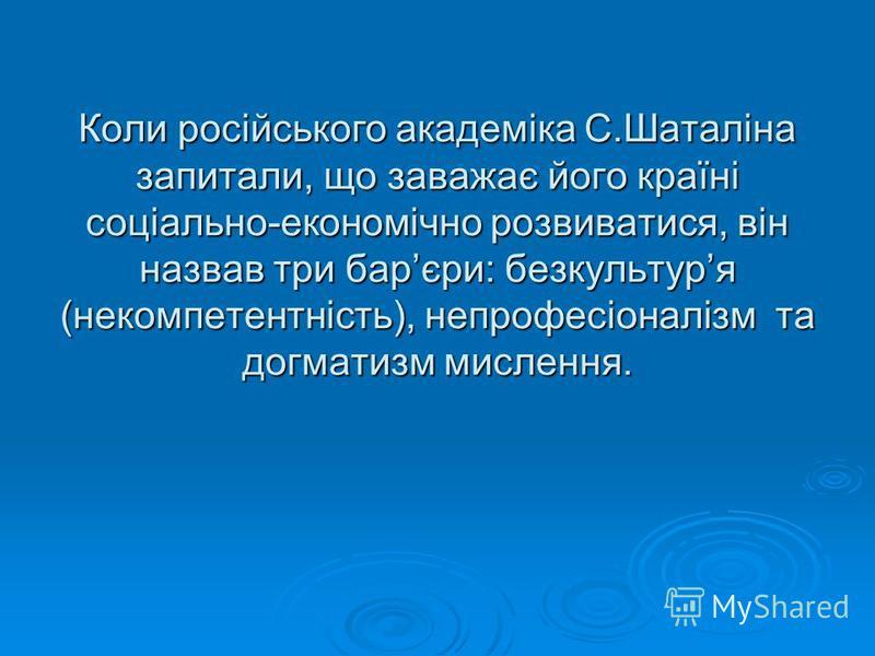 Коли російського академіка С.Шаталіна запитали, що заважає його країні соціально-економічно розвиватися, він назвав три барєри: безкультуря (некомпетентність), непрофесіоналізм та догматизм мислення.