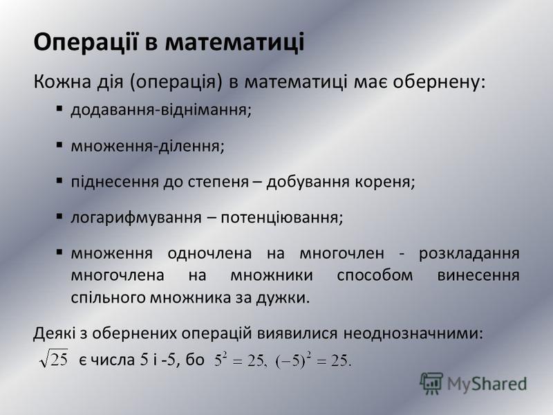 Операції в математиці Кожна дія (операція) в математиці має обернену: додавання-віднімання; множення-ділення; піднесення до степеня – добування кореня; логарифмування – потенціювання; множення одночлена на многочлен - розкладання многочлена на множни