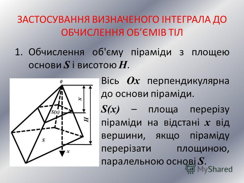 ЗАСТОСУВАННЯ ВИЗНАЧЕНОГО ІНТЕГРАЛА ДО ОБЧИСЛЕННЯ ОБЄМІВ ТІЛ 1.Обчислення об'єму піраміди з площею основи S і висотою H. Вісь Ox перпендикулярна до основи піраміди. S(x) – площа перерізу піраміди на відстані x від вершини, якщо піраміду перерізати пло