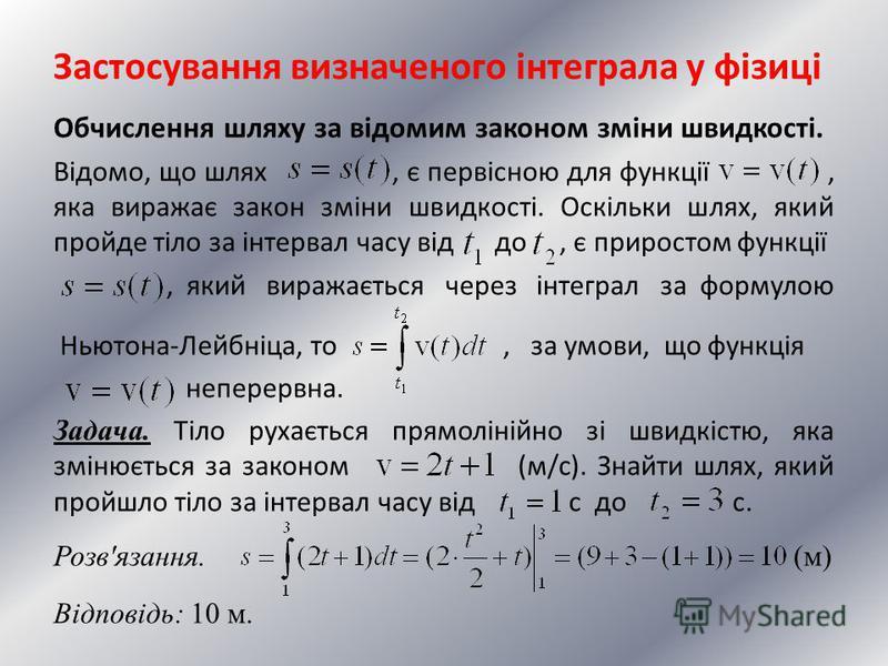 Застосування визначеного інтеграла у фізиці Обчислення шляху за відомим законом зміни швидкості. Відомо, що шлях, є первісною для функції, яка виражає закон зміни швидкості. Оскільки шлях, який пройде тіло за інтервал часу від до, є приростом функції