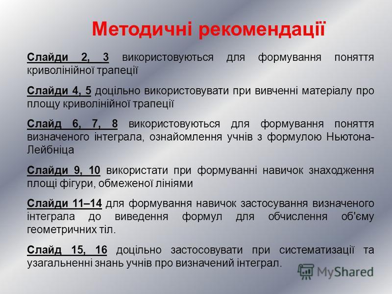 Методичні рекомендації Слайди 2, 3 використовуються для формування поняття криволінійної трапеції Слайди 4, 5 доцільно використовувати при вивченні матеріалу про площу криволінійної трапеції Слайд 6, 7, 8 використовуються для формування поняття визна