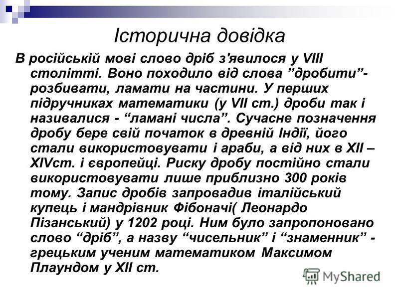 Історична довідка В російській мові слово дріб з'явилося у VIII столітті. Воно походило від слова дробити- розбивати, ламати на частини. У перших підручниках математики (у VII ст.) дроби так і називалися - ламані числа. Сучасне позначення дробу бере