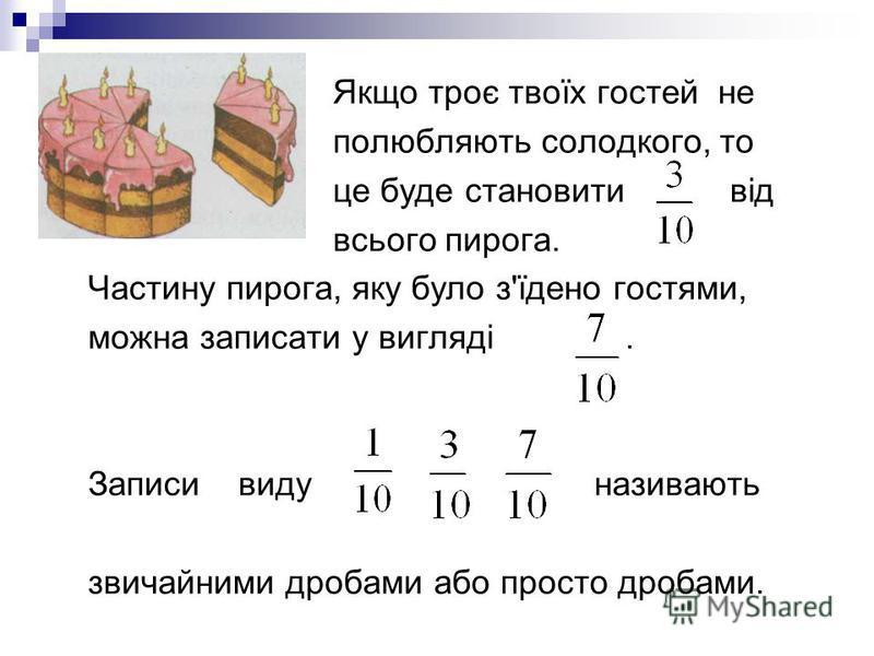 Якщо троє твоїх гостей не полюбляють солодкого, то це буде становити від всього пирога. Частину пирога, яку було з'їдено гостями, можна записати у вигляді. Записи виду називають звичайними дробами або просто дробами.