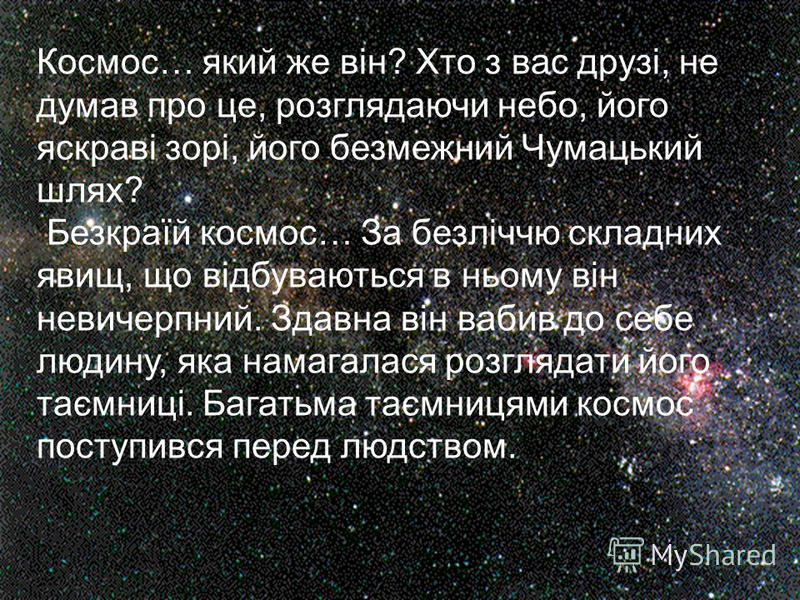 Космос… який же він? Хто з вас друзі, не думав про це, розглядаючи небо, його яскраві зорі, його безмежний Чумацький шлях? Безкраїй космос… За безліччю складних явищ, що відбуваються в ньому він невичерпний. Здавна він вабив до себе людину, яка намаг