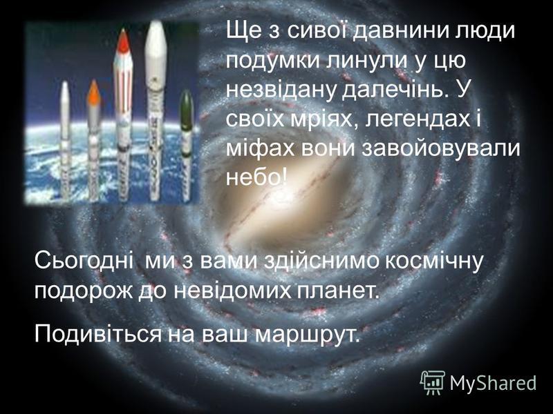 Ще з сивої давнини люди подумки линули у цю незвідану далечінь. У своїх мріях, легендах і міфах вони завойовували небо! Сьогодні ми з вами здійснимо космічну подорож до невідомих планет. Подивіться на ваш маршрут.