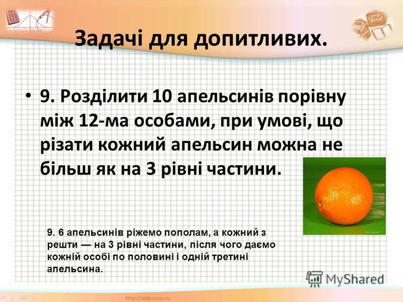 Задачі для допитливих. 9. Розділити 10 апельсинів порівну між 12-ма особами, при умові, що різати кожний апельсин можна не більш як на 3 рівні частини. 9. 6 апельсинів ріжемо пополам, а кожний з решти на 3 рівні частини, після чого даємо кожній особі