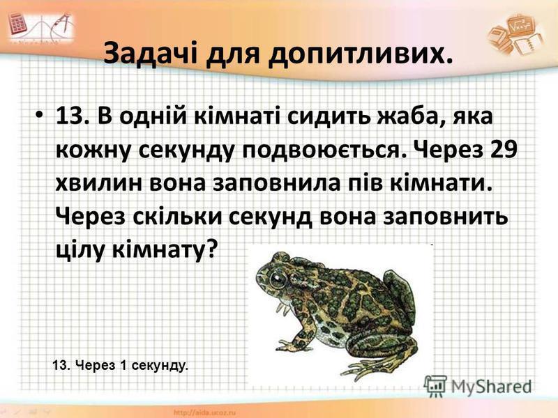 Задачі для допитливих. 13. В одній кімнаті сидить жаба, яка кожну секунду подвоюється. Через 29 хвилин вона заповнила пів кімнати. Через скільки секунд вона заповнить цілу кімнату? 13. Через 1 секунду.