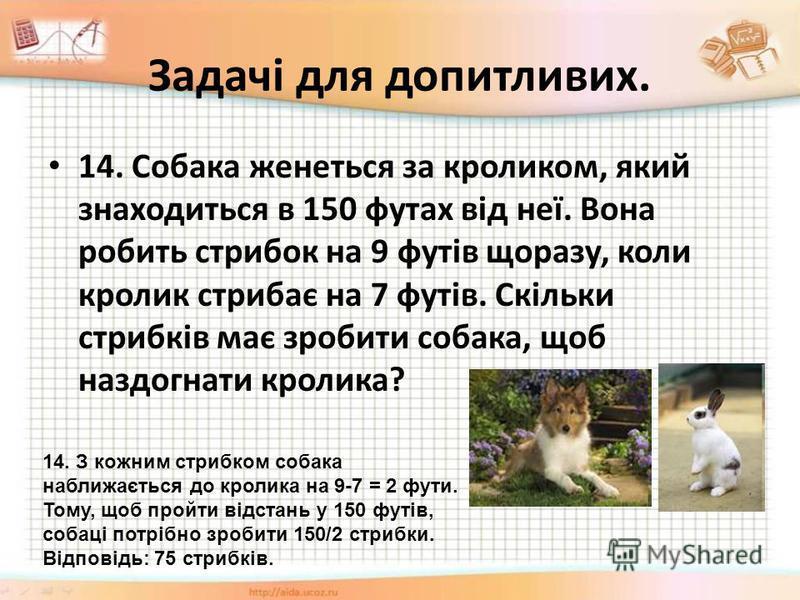 Задачі для допитливих. 14. Собака женеться за кроликом, який знаходиться в 150 футах від неї. Вона робить стрибок на 9 футів щоразу, коли кролик стрибає на 7 футів. Скільки стрибків має зробити собака, щоб наздогнати кролика? 14. З кожним стрибком со