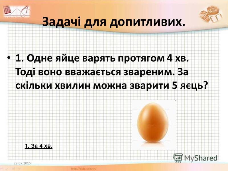 Задачі для допитливих. 1. Одне яйце варять протягом 4 хв. Тоді воно вважається звареним. За скільки хвилин можна зварити 5 яєць? 29.07.2015 1. За 4 хв.