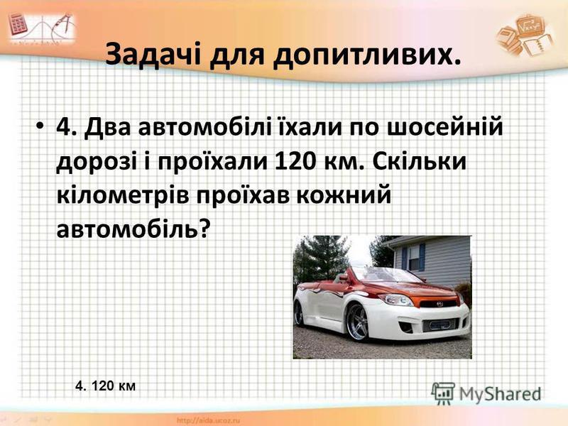 Задачі для допитливих. 4. Два автомобілі їхали по шосейній дорозі і проїхали 120 км. Скільки кілометрів проїхав кожний автомобіль? 4. 120 км