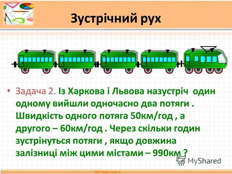 Зустрічний рух Задача 2. Із Харкова і Львова назустріч один одному вийшли одночасно два потяги. Швидкість одного потяга 50км/год, а другого – 60км/год. Через скільки годин зустрінуться потяги, якщо довжина залізниці між цими містами – 990км ?