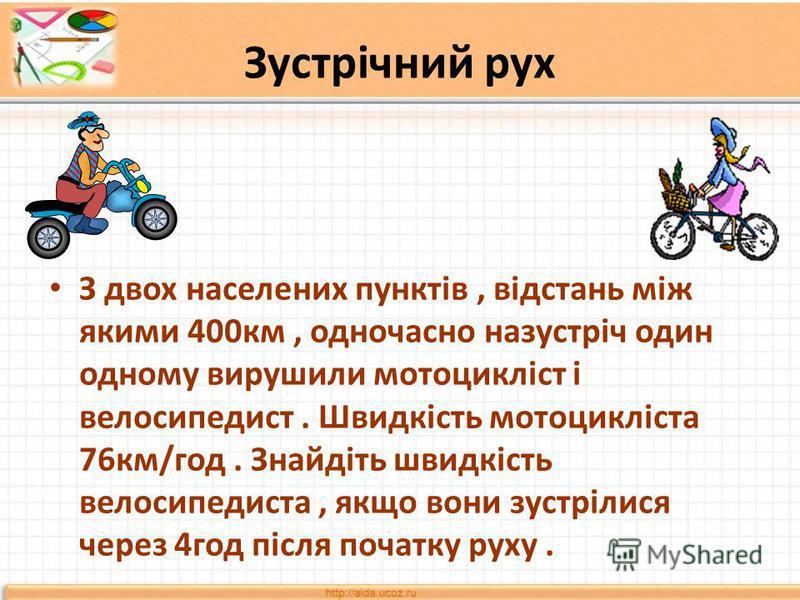 Зустрічний рух З двох населених пунктів, відстань між якими 400км, одночасно назустріч один одному вирушили мотоцикліст і велосипедист. Швидкість мотоцикліста 76км/год. Знайдіть швидкість велосипедиста, якщо вони зустрілися через 4год після початку р