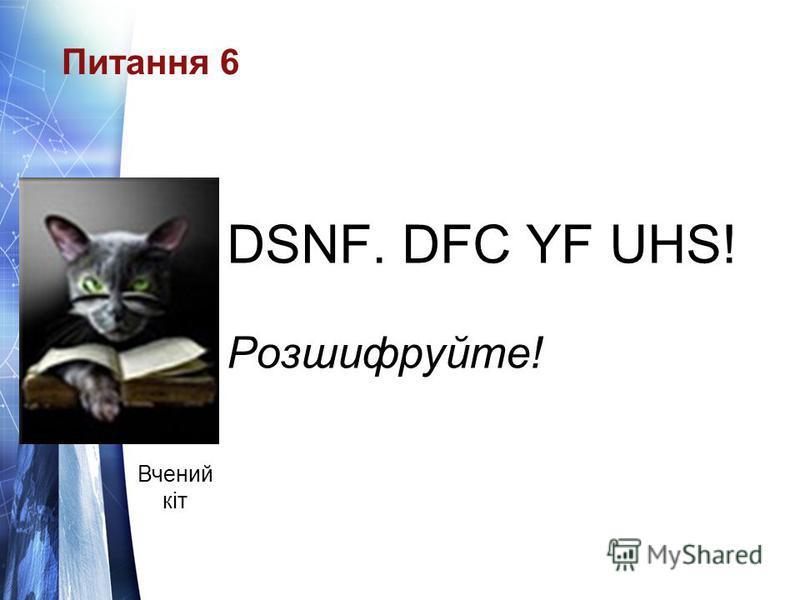 Питання 6 DSNF. DFC YF UHS! Розшифруйте! Вчений кіт