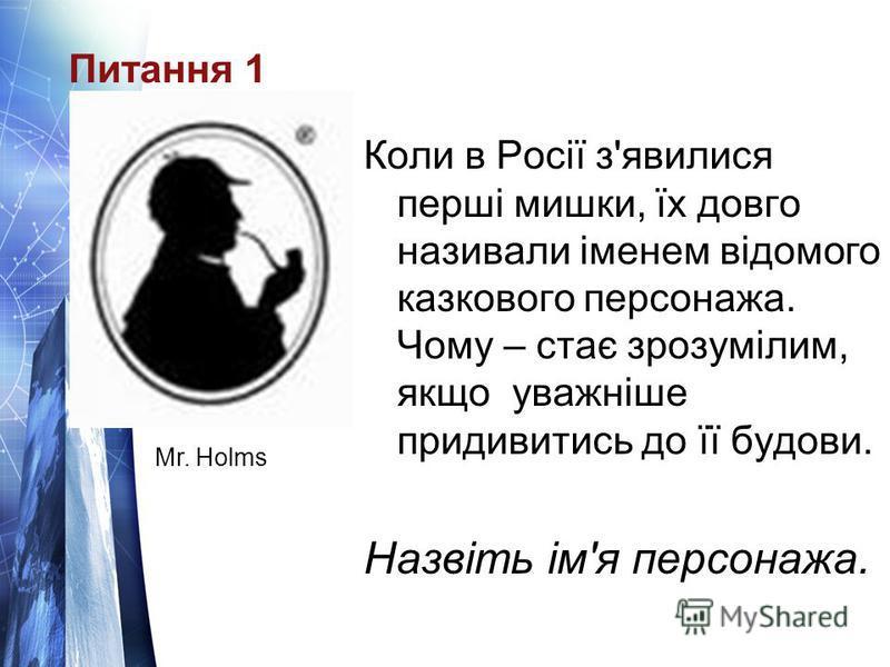 Питання 1 Коли в Росії з'явилися перші мишки, їх довго називали іменем відомого казкового персонажа. Чому – стає зрозумілим, якщо уважніше придивитись до її будови. Назвіть ім'я персонажа. Mr. Holms