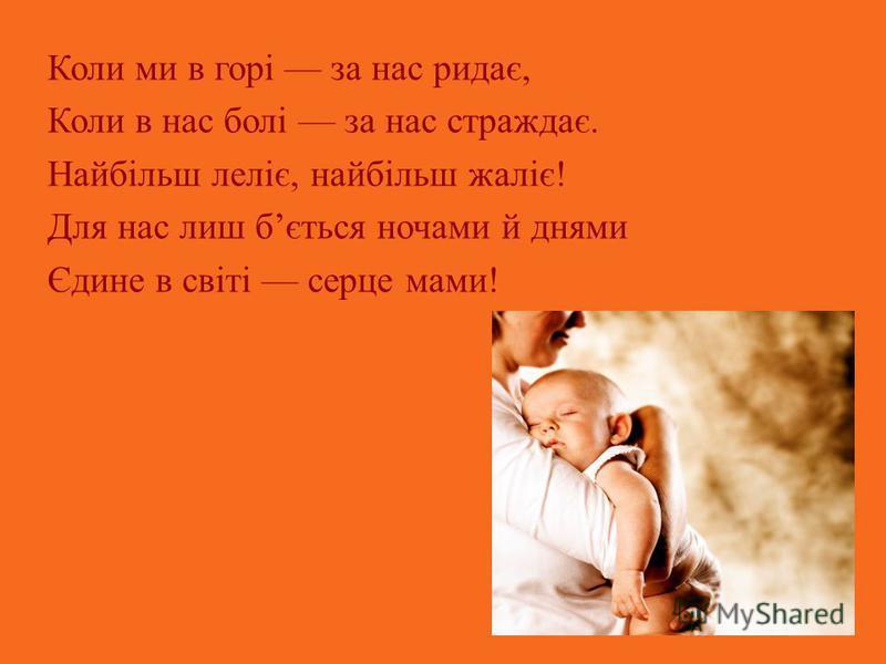 Коли ми в горі за нас ридає, Коли в нас болі за нас страждає. Найбільш леліє, найбільш жаліє! Для нас лиш бється ночами й днями Єдине в світі серце мами!