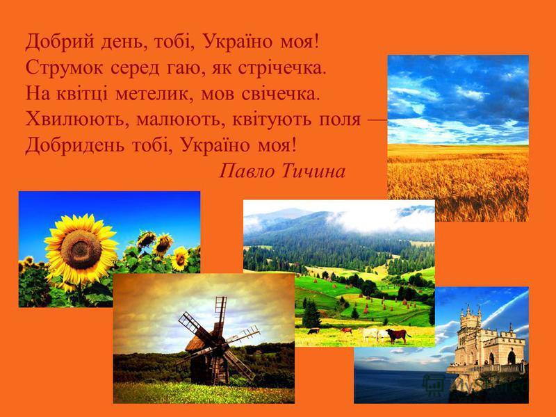 Добрий день, тобі, Україно моя! Струмок серед гаю, як стрічечка. На квітці метелик, мов свічечка. Хвилюють, малюють, квітують поля Добридень тобі, Україно моя! Павло Тичина