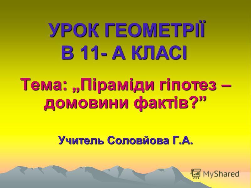 УРОК ГЕОМЕТРІЇ В 11- А КЛАСІ Тема: Піраміди гіпотез – домовини фактів? Учитель Соловйова Г.А.