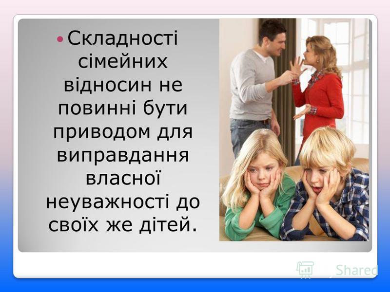 Складності сімейних відносин не повинні бути приводом для виправдання власної неуважності до своїх же дітей.