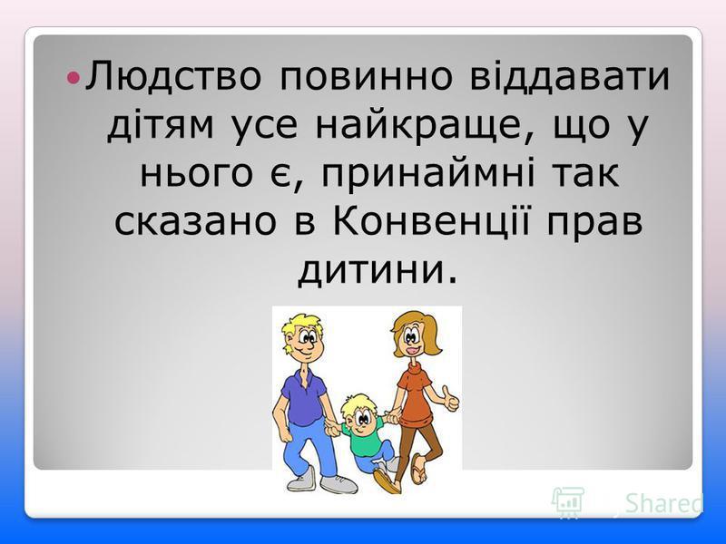 Людство повинно віддавати дітям усе найкраще, що у нього є, принаймні так сказано в Конвенції прав дитини.