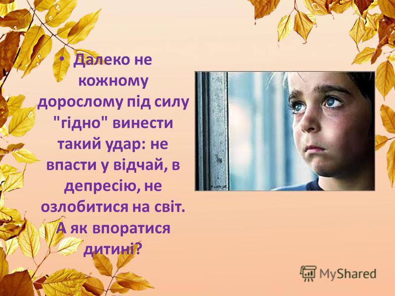 Далеко не кожному дорослому під силу гідно винести такий удар: не впасти у відчай, в депресію, не озлобитися на світ. А як впоратися дитині?