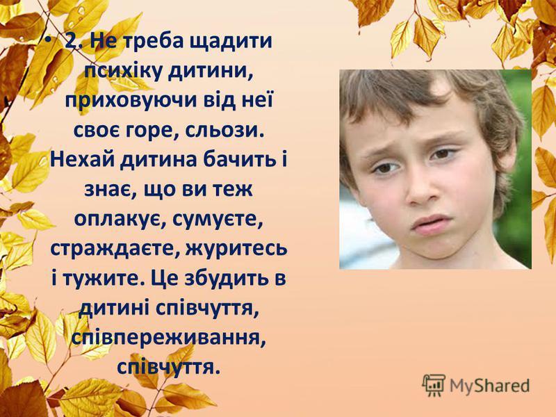 2. Не треба щадити психіку дитини, приховуючи від неї своє горе, сльози. Нехай дитина бачить і знає, що ви теж оплакує, сумуєте, страждаєте, журитесь і тужите. Це збудить в дитині співчуття, співпереживання, співчуття.